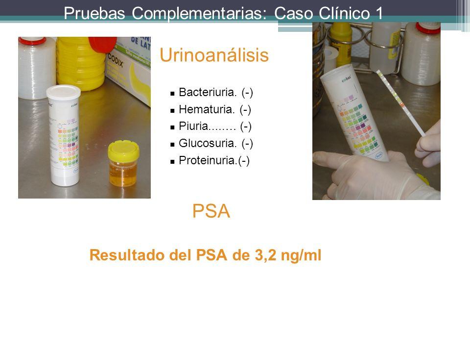Pruebas Complementarias: Caso Clínico 1 Urinoanálisis Bacteriuria. (-) Hematuria. (-) Piuria.....… (-) Glucosuria. (-) Proteinuria.(-) PSA Resultado d