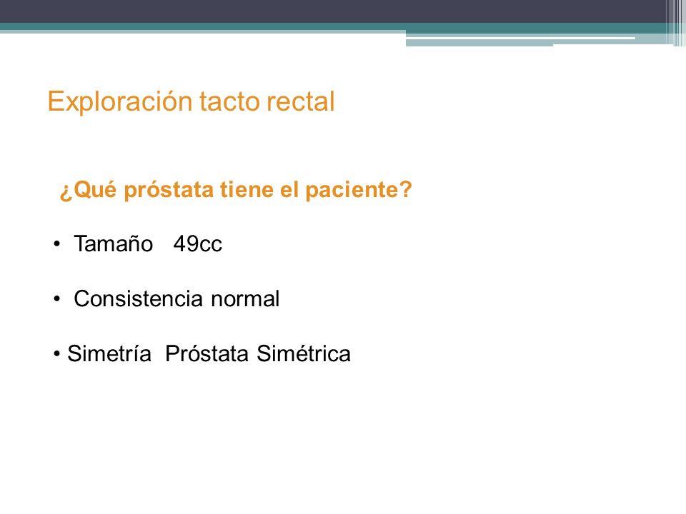 Exploración tacto rectal ¿Qué próstata tiene el paciente? Tamaño 49cc Consistencia normal Simetría Próstata Simétrica