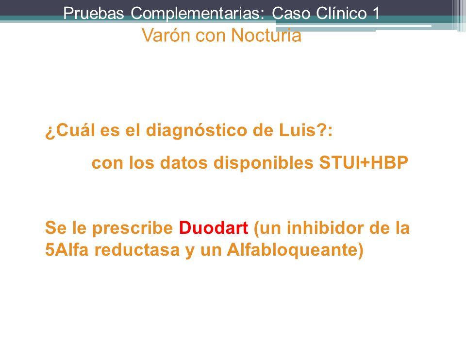 Pruebas Complementarias: Caso Clínico 1 ¿Cuál es el diagnóstico de Luis?: con los datos disponibles STUI+HBP Se le prescribe Duodart (un inhibidor de