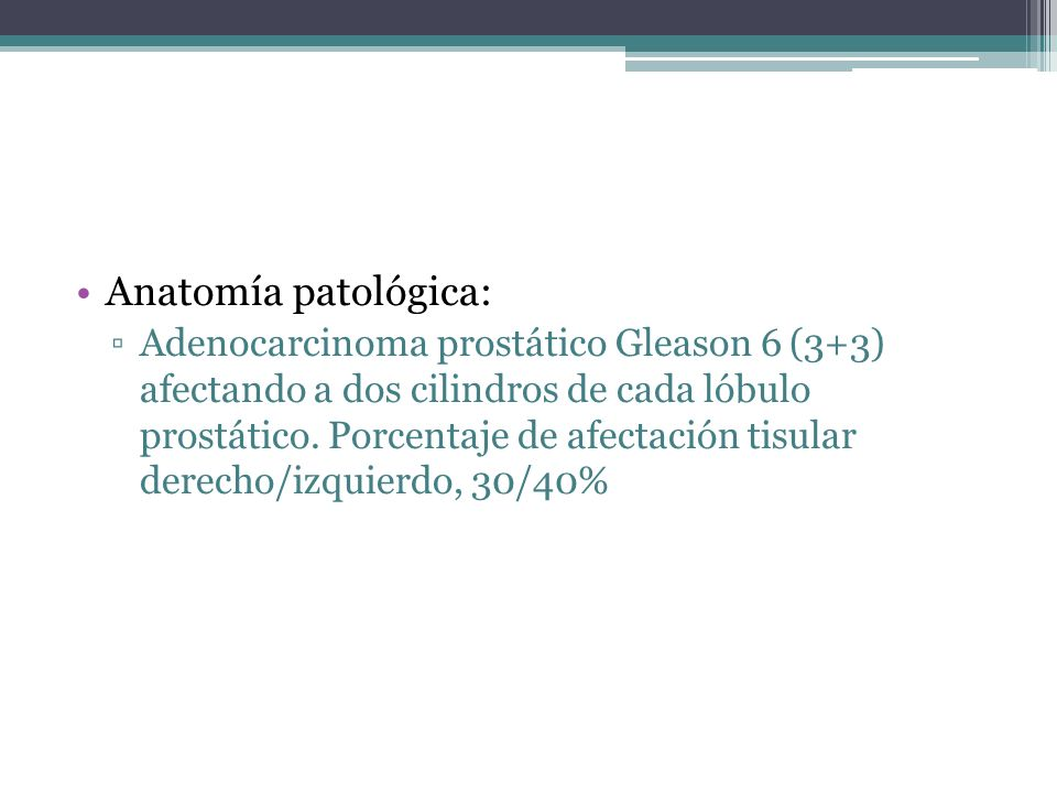 Anatomía patológica: Adenocarcinoma prostático Gleason 6 (3+3) afectando a dos cilindros de cada lóbulo prostático. Porcentaje de afectación tisular d
