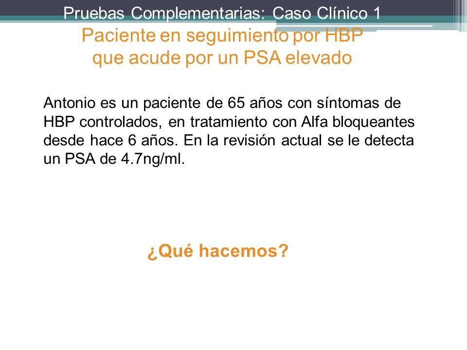 Pruebas Complementarias: Caso Clínico 1 Antonio es un paciente de 65 años con síntomas de HBP controlados, en tratamiento con Alfa bloqueantes desde h