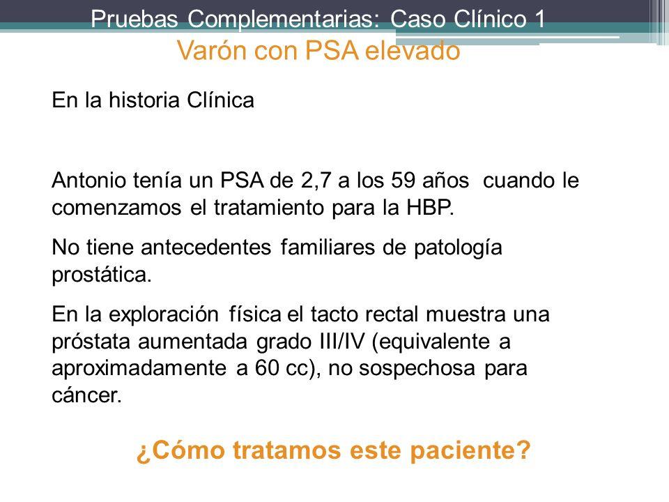Pruebas Complementarias: Caso Clínico 1 En la historia Clínica Antonio tenía un PSA de 2,7 a los 59 años cuando le comenzamos el tratamiento para la H