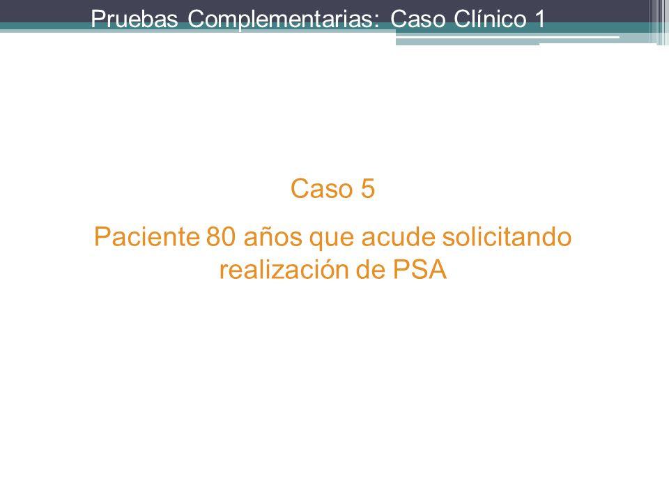 Pruebas Complementarias: Caso Clínico 1 Caso 5 Paciente 80 años que acude solicitando realización de PSA