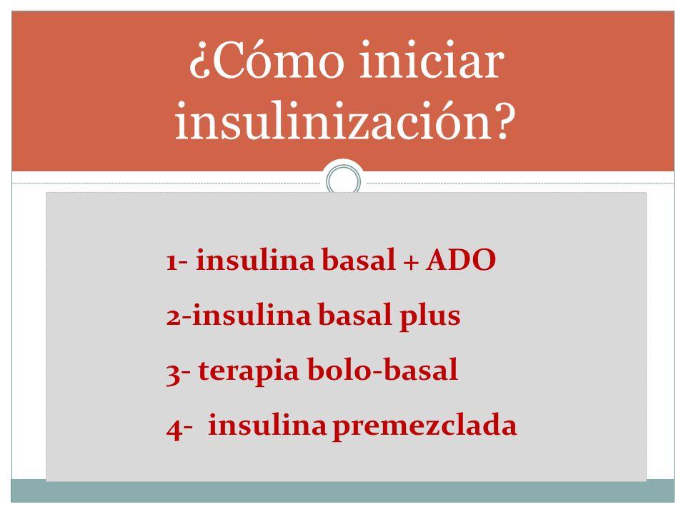 ¿Cómo iniciar insulinización? 1- insulina basal + ADO 2-insulina basal plus 3- terapia bolo-basal 4- insulina premezclada