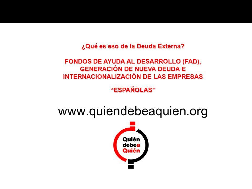 ¿Qué es eso de la Deuda Externa? FONDOS DE AYUDA AL DESARROLLO (FAD), GENERACIÓN DE NUEVA DEUDA E INTERNACIONALIZACIÓN DE LAS EMPRESAS ESPAÑOLAS www.q