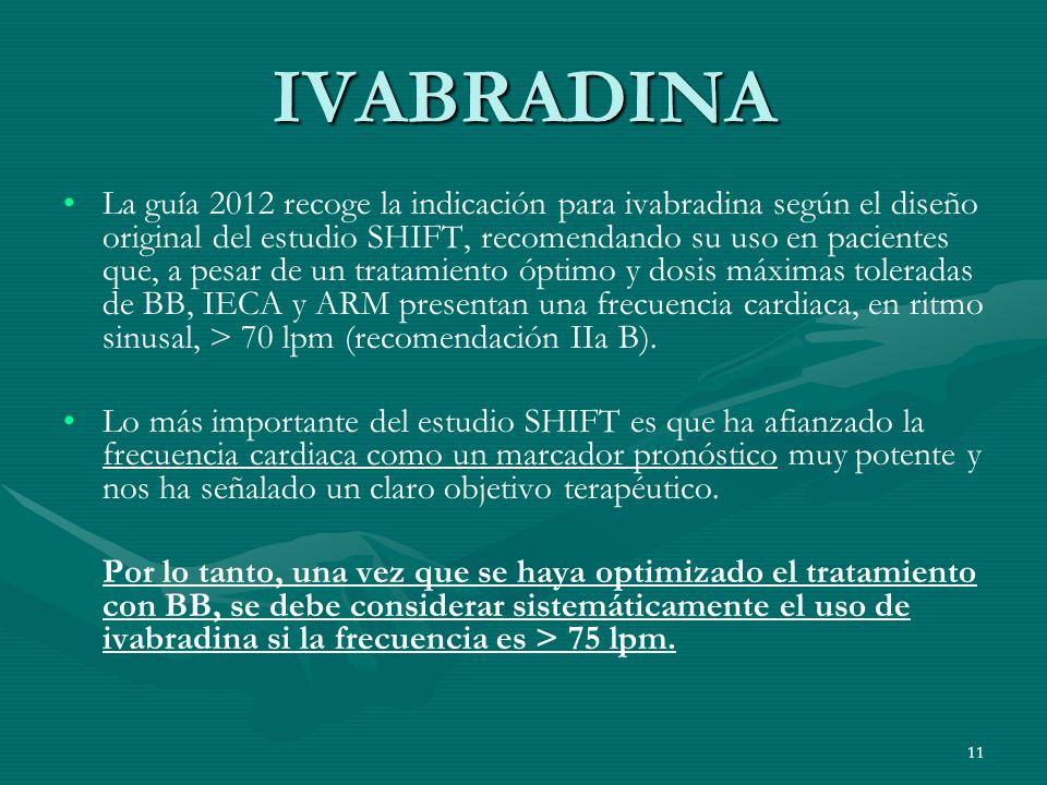 IVABRADINA La guía 2012 recoge la indicación para ivabradina según el diseño original del estudio SHIFT, recomendando su uso en pacientes que, a pesar