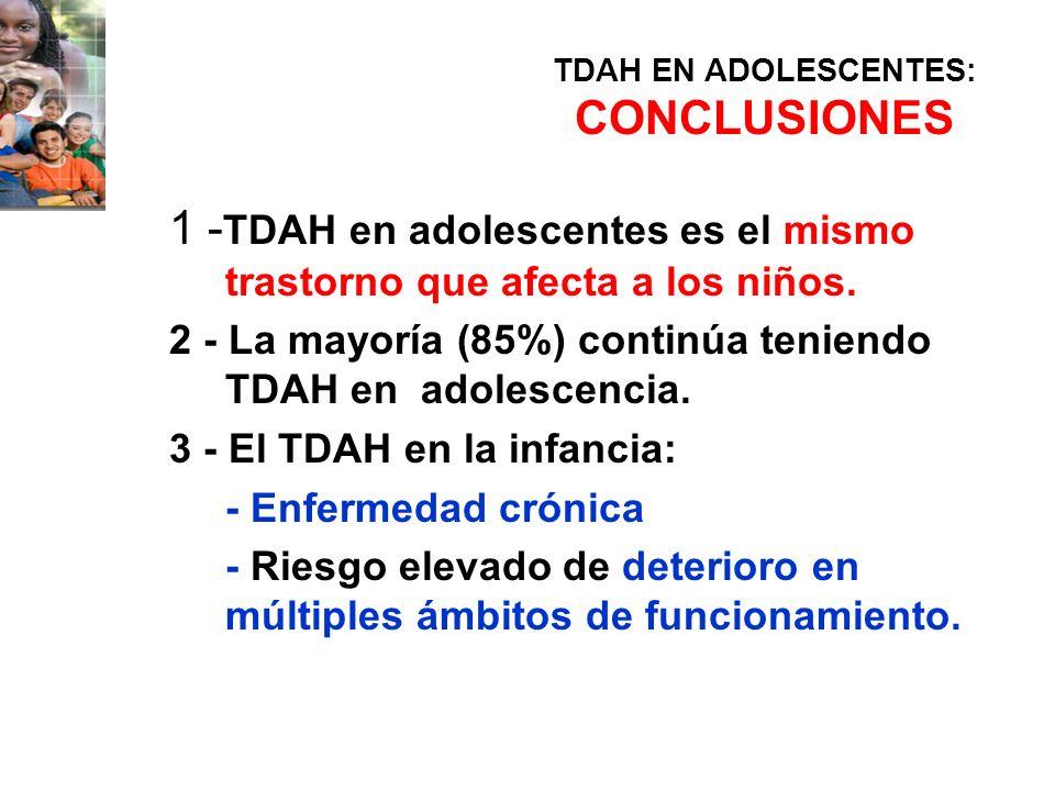TDAH EN ADOLESCENTES: CONCLUSIONES 1 - TDAH en adolescentes es el mismo trastorno que afecta a los niños. 2 - La mayoría (85%) continúa teniendo TDAH