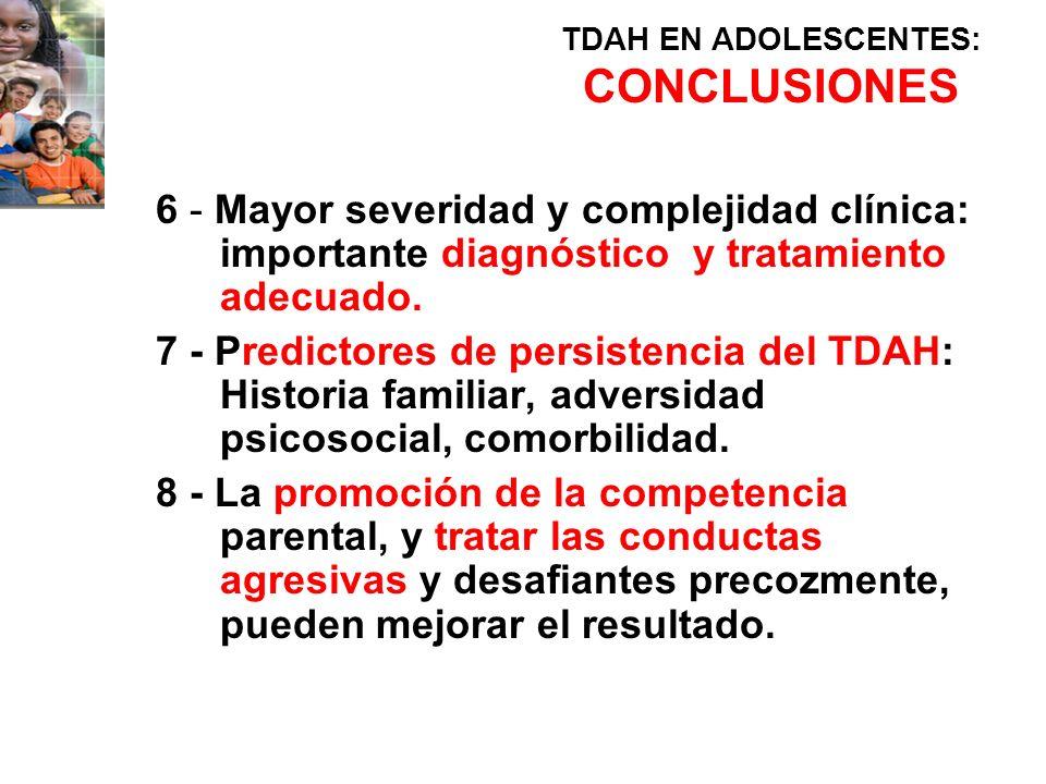 TDAH EN ADOLESCENTES: CONCLUSIONES 6 - Mayor severidad y complejidad clínica: importante diagnóstico y tratamiento adecuado. 7 - Predictores de persis