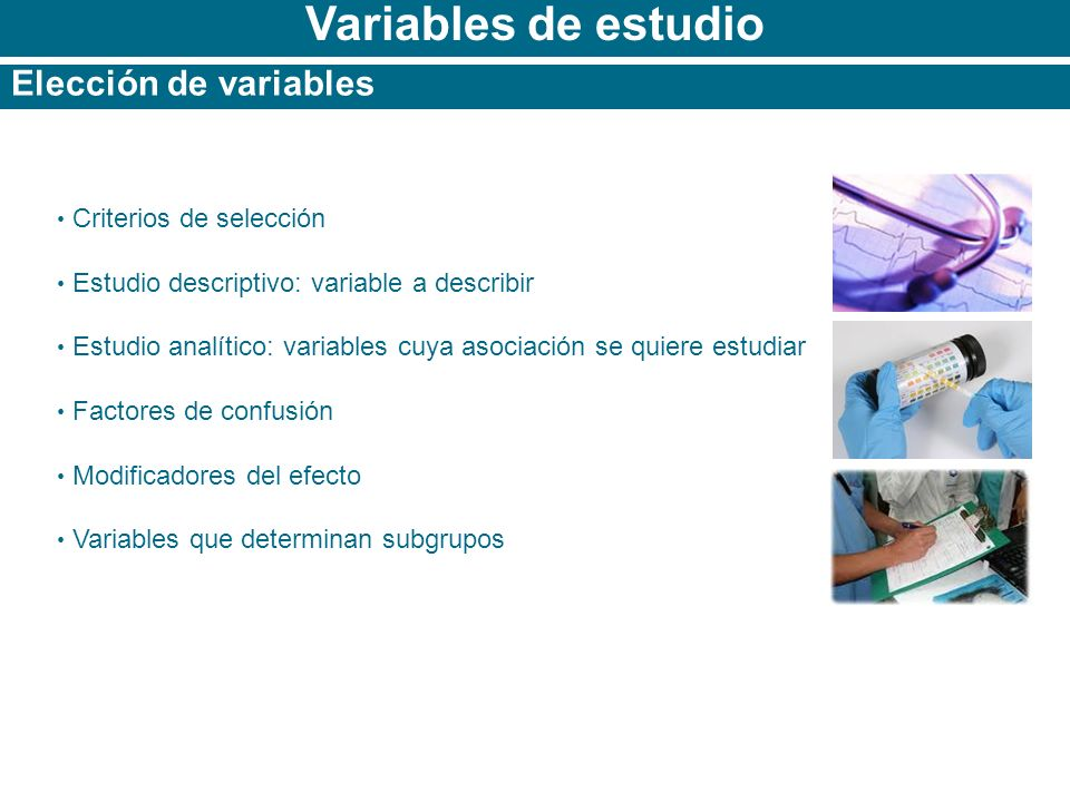 Variables de estudio Elección de variables Criterios de selección Estudio descriptivo: variable a describir Estudio analítico: variables cuya asociaci
