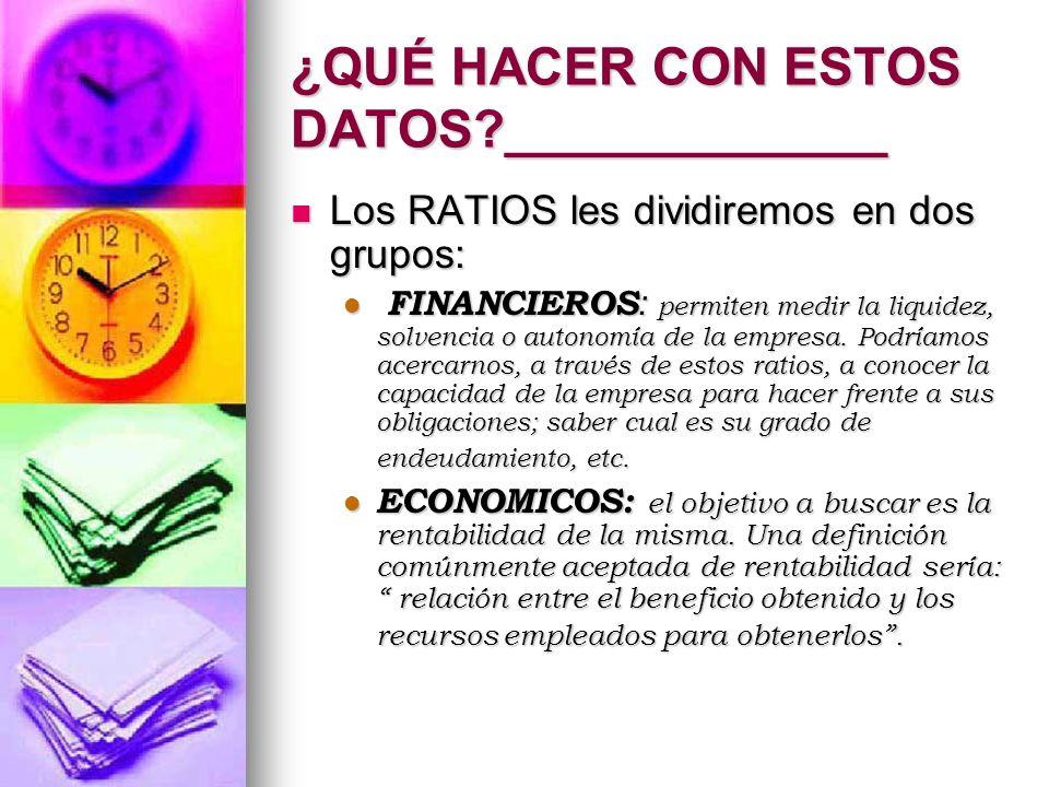 ¿QUÉ HACER CON ESTOS DATOS?_____________ Los RATIOS les dividiremos en dos grupos: Los RATIOS les dividiremos en dos grupos: FINANCIEROS : permiten me