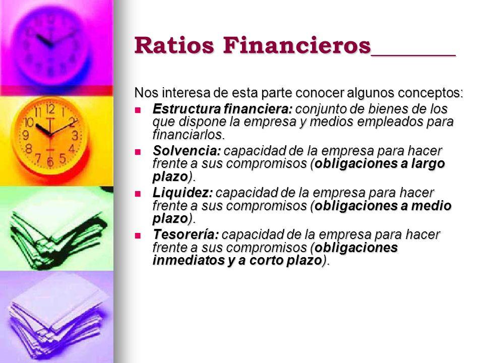 Ratios Financieros_______ Nos interesa de esta parte conocer algunos conceptos: Estructura financiera: conjunto de bienes de los que dispone la empres