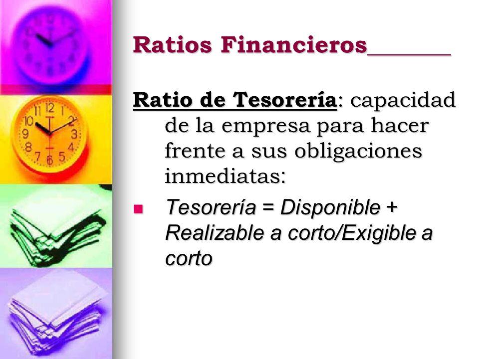 Ratios Financieros_______ Ratio de Tesorería : capacidad de la empresa para hacer frente a sus obligaciones inmediatas : Tesorería = Disponible + Real