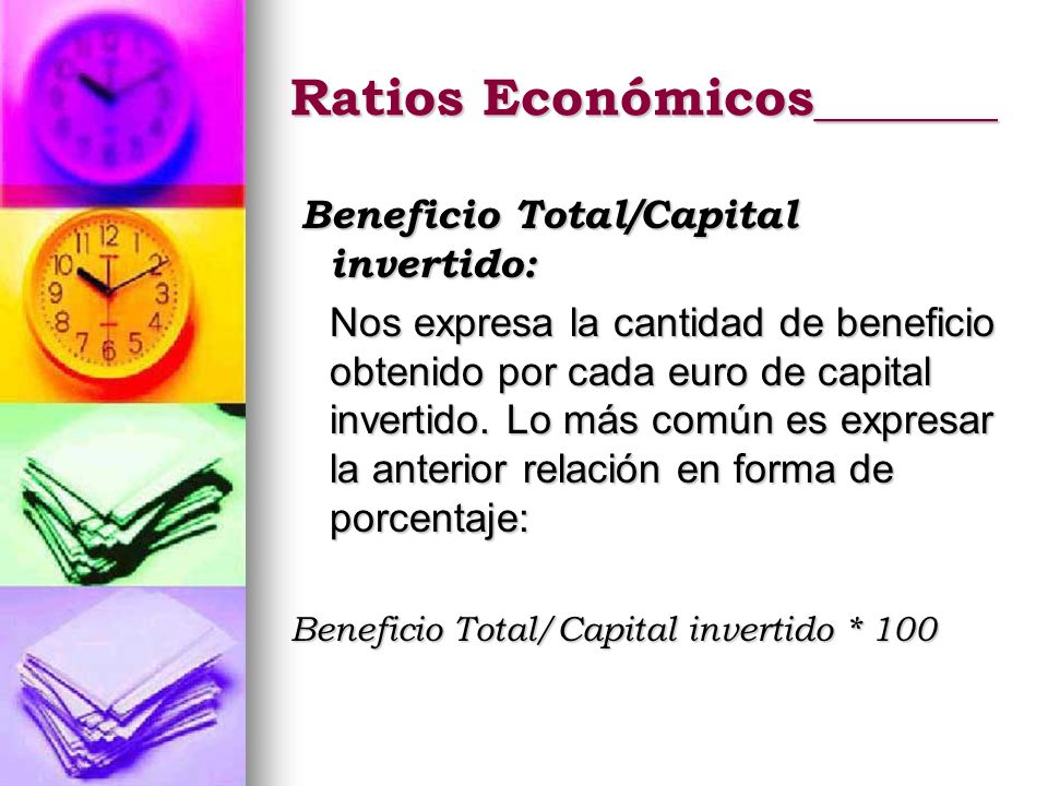 Ratios Económicos_______ Beneficio Total/Capital invertido: Beneficio Total/Capital invertido: Nos expresa la cantidad de beneficio obtenido por cada