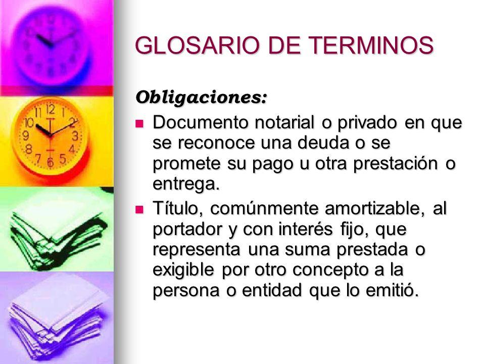 GLOSARIO DE TERMINOS Obligaciones: Documento notarial o privado en que se reconoce una deuda o se promete su pago u otra prestación o entrega. Documen