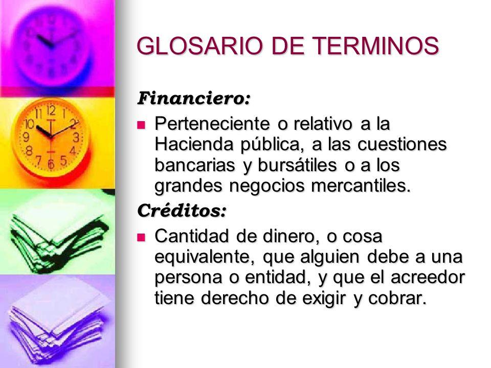 GLOSARIO DE TERMINOS Financiero: Perteneciente o relativo a la Hacienda pública, a las cuestiones bancarias y bursátiles o a los grandes negocios merc