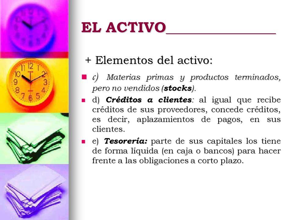 EL ACTIVO_______________ + Elementos del activo: + Elementos del activo: c) Materias primas y productos terminados, pero no vendidos ( stocks ). c) Ma