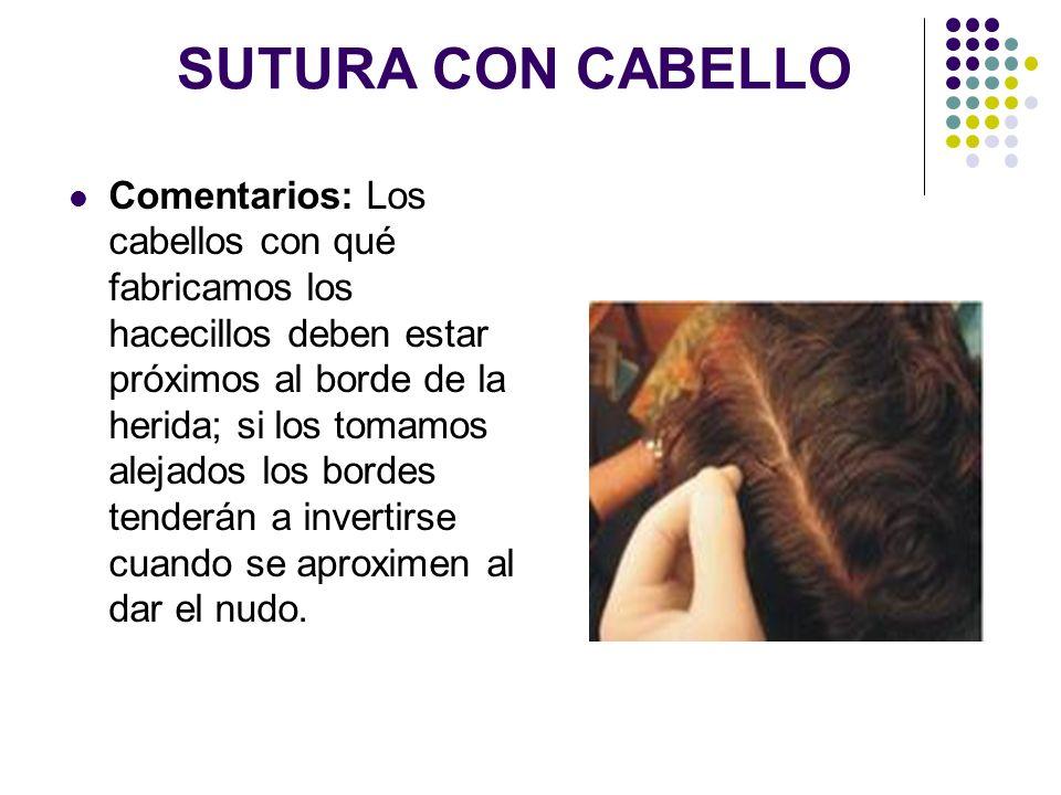 SUTURA CON CABELLO Comentarios: Los cabellos con qué fabricamos los hacecillos deben estar próximos al borde de la herida; si los tomamos alejados los