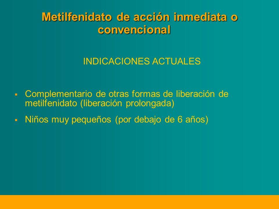 Metilfenidato de acción inmediata o convencional INDICACIONES ACTUALES Complementario de otras formas de liberación de metilfenidato (liberación prolongada) Niños muy pequeños (por debajo de 6 años)