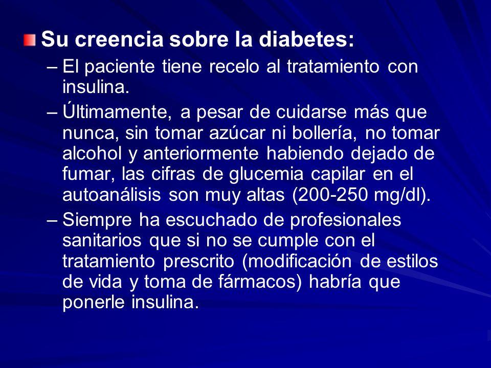 Su creencia sobre la diabetes: – –El paciente tiene recelo al tratamiento con insulina. – –Últimamente, a pesar de cuidarse más que nunca, sin tomar a
