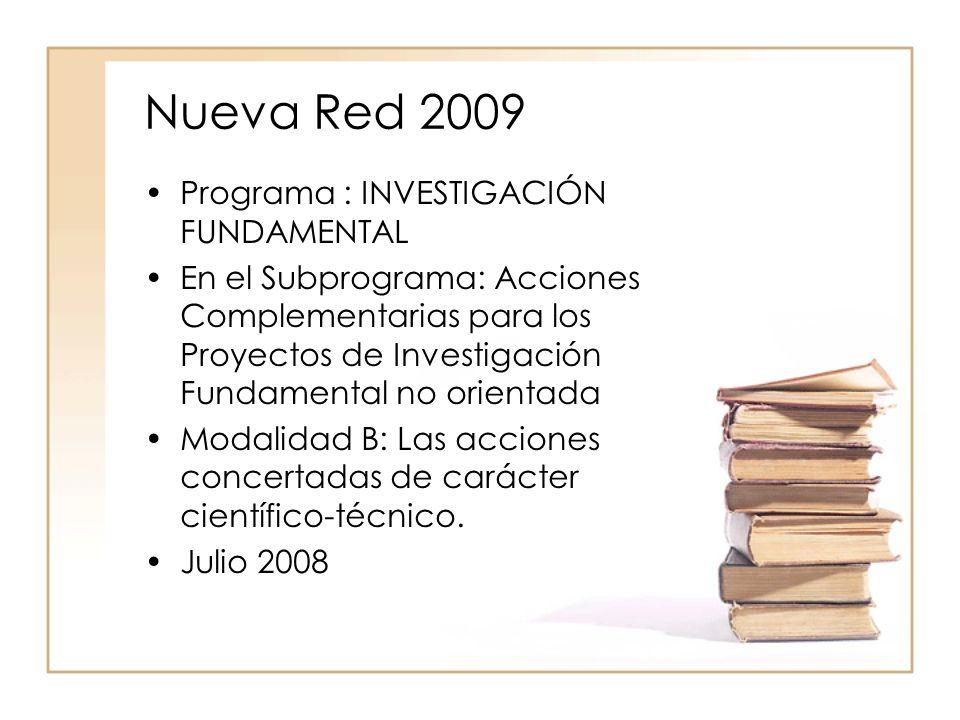 Nueva Red 2009 Programa : INVESTIGACIÓN FUNDAMENTAL En el Subprograma: Acciones Complementarias para los Proyectos de Investigación Fundamental no orientada Modalidad B: Las acciones concertadas de carácter científico-técnico.
