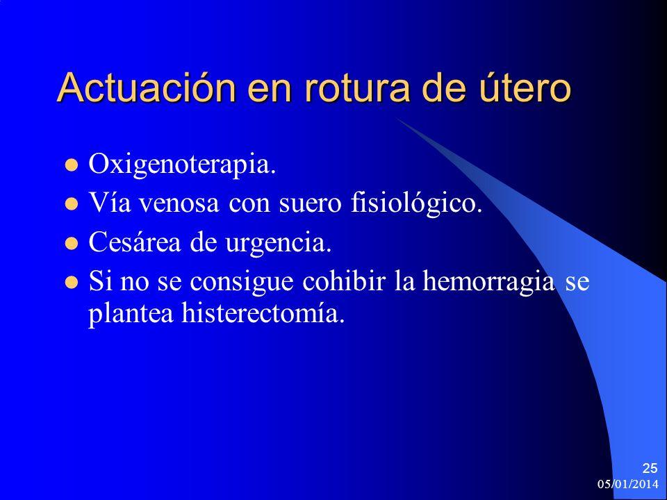 Actuación en rotura de útero Oxigenoterapia. Vía venosa con suero fisiológico. Cesárea de urgencia. Si no se consigue cohibir la hemorragia se plantea