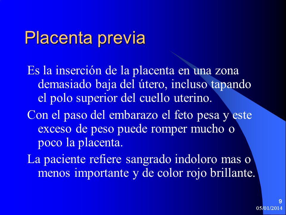 05/01/2014 9 Placenta previa Es la inserción de la placenta en una zona demasiado baja del útero, incluso tapando el polo superior del cuello uterino.