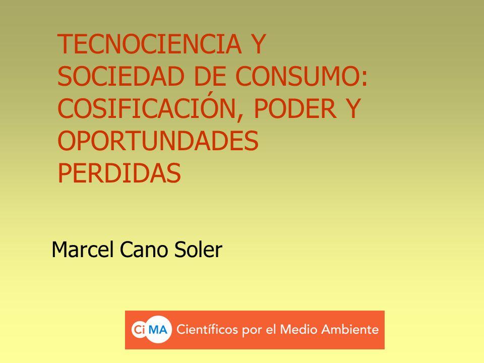 TECNOCIENCIA Y SOCIEDAD DE CONSUMO: COSIFICACIÓN, PODER Y OPORTUNDADES PERDIDAS Marcel Cano Soler