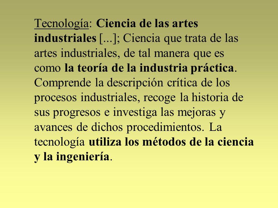 Tecnología: Ciencia de las artes industriales [...]; Ciencia que trata de las artes industriales, de tal manera que es como la teoría de la industria