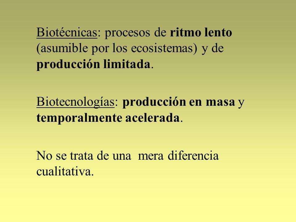 Biotécnicas: procesos de ritmo lento (asumible por los ecosistemas) y de producción limitada. Biotecnologías: producción en masa y temporalmente acele