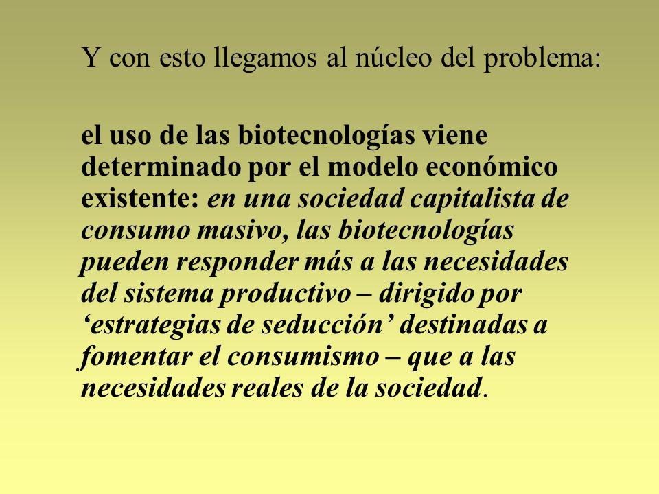Y con esto llegamos al núcleo del problema: el uso de las biotecnologías viene determinado por el modelo económico existente: en una sociedad capitali