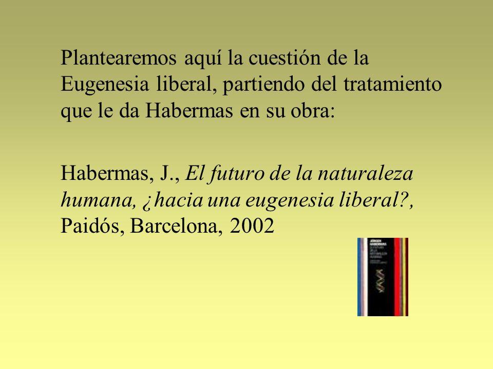 Plantearemos aquí la cuestión de la Eugenesia liberal, partiendo del tratamiento que le da Habermas en su obra: Habermas, J., El futuro de la naturale
