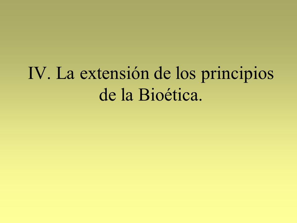 IV. La extensión de los principios de la Bioética.