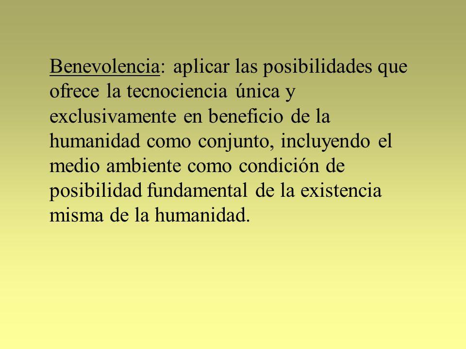 Benevolencia: aplicar las posibilidades que ofrece la tecnociencia única y exclusivamente en beneficio de la humanidad como conjunto, incluyendo el me