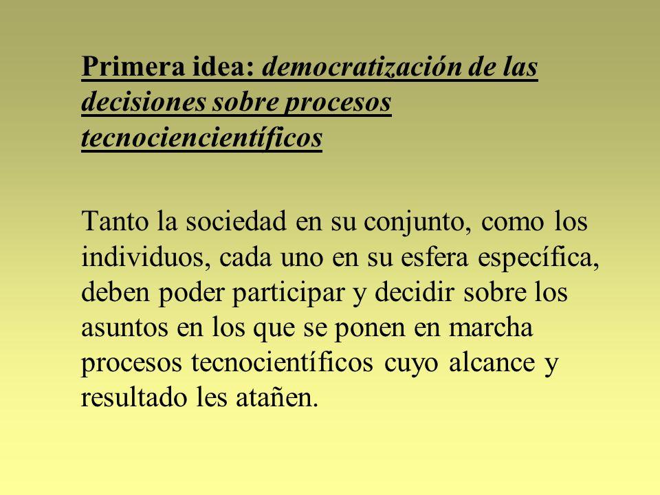 Primera idea: democratización de las decisiones sobre procesos tecnociencientíficos Tanto la sociedad en su conjunto, como los individuos, cada uno en