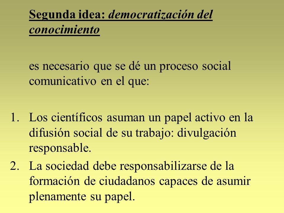 Segunda idea: democratización del conocimiento es necesario que se dé un proceso social comunicativo en el que: 1.Los científicos asuman un papel acti
