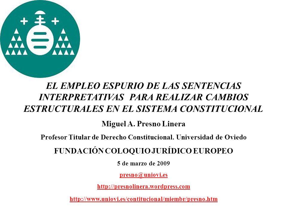 EL EMPLEO ESPURIO DE LAS SENTENCIAS INTERPRETATIVAS PARA REALIZAR CAMBIOS ESTRUCTURALES EN EL SISTEMA CONSTITUCIONAL Miguel A. Presno Linera Profesor