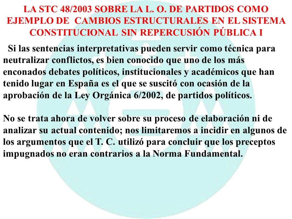 LA STC 48/2003 SOBRE LA L. O. DE PARTIDOS COMO EJEMPLO DE CAMBIOS ESTRUCTURALES EN EL SISTEMA CONSTITUCIONAL SIN REPERCUSIÓN PÚBLICA I Si las sentenci