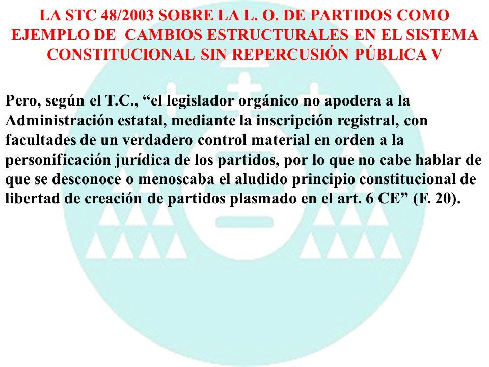 LA STC 48/2003 SOBRE LA L. O. DE PARTIDOS COMO EJEMPLO DE CAMBIOS ESTRUCTURALES EN EL SISTEMA CONSTITUCIONAL SIN REPERCUSIÓN PÚBLICA V Pero, según el