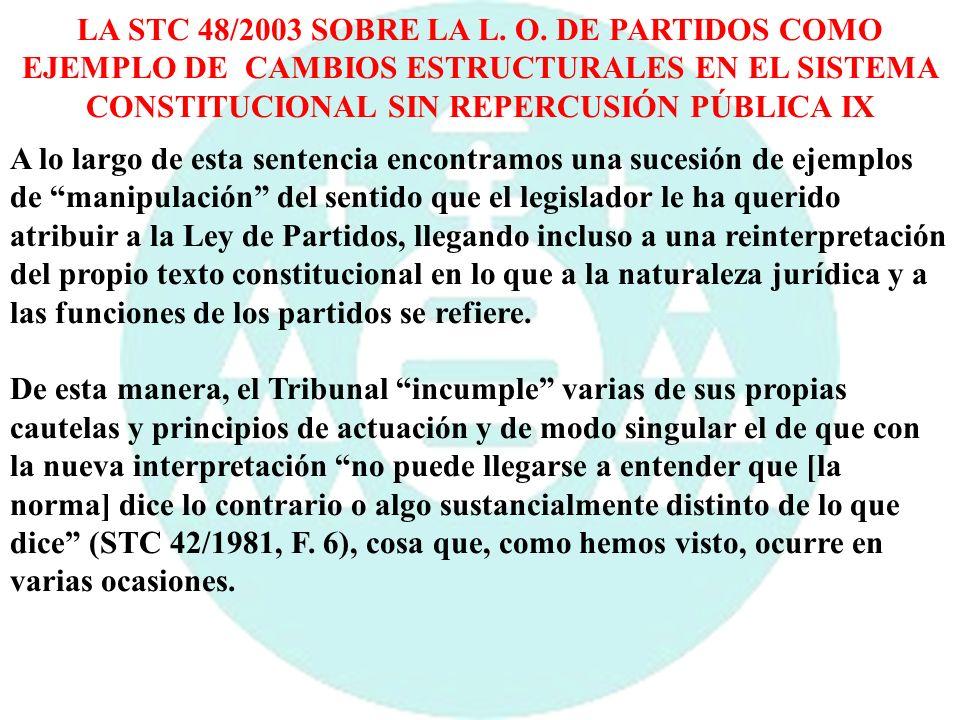 LA STC 48/2003 SOBRE LA L. O. DE PARTIDOS COMO EJEMPLO DE CAMBIOS ESTRUCTURALES EN EL SISTEMA CONSTITUCIONAL SIN REPERCUSIÓN PÚBLICA IX A lo largo de