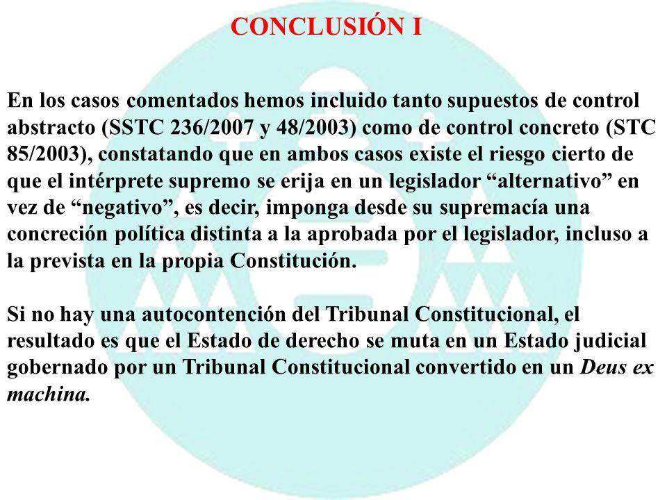 CONCLUSIÓN I En los casos comentados hemos incluido tanto supuestos de control abstracto (SSTC 236/2007 y 48/2003) como de control concreto (STC 85/20