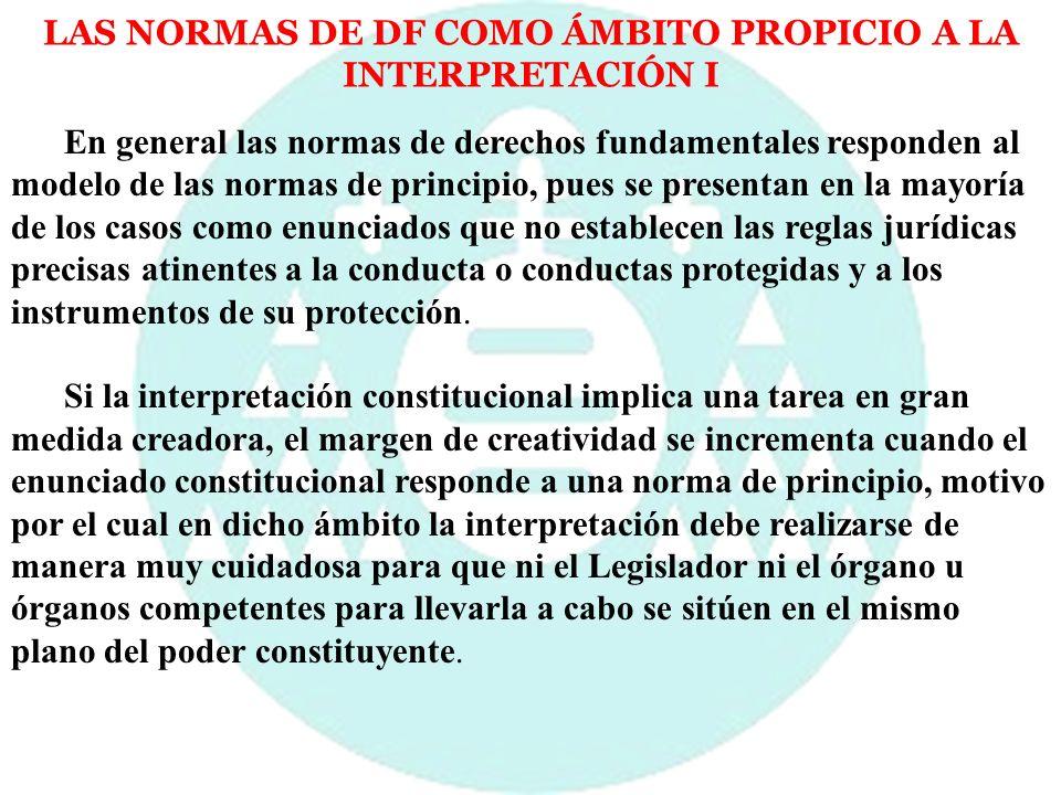 LAS NORMAS DE DF COMO ÁMBITO PROPICIO A LA INTERPRETACIÓN I En general las normas de derechos fundamentales responden al modelo de las normas de princ
