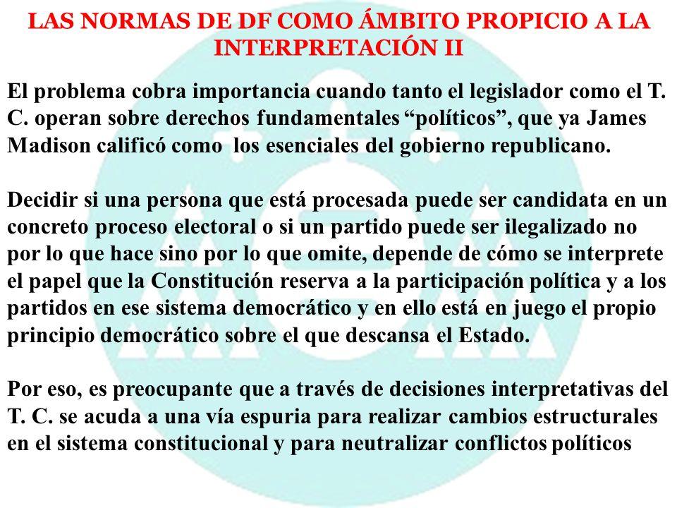 LAS NORMAS DE DF COMO ÁMBITO PROPICIO A LA INTERPRETACIÓN II El problema cobra importancia cuando tanto el legislador como el T. C. operan sobre derec