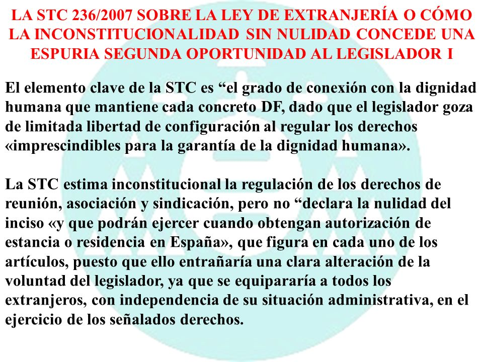 LA STC 236/2007 SOBRE LA LEY DE EXTRANJERÍA O CÓMO LA INCONSTITUCIONALIDAD SIN NULIDAD CONCEDE UNA ESPURIA SEGUNDA OPORTUNIDAD AL LEGISLADOR II El Tribunal dicta una resolución de inconstitucionalidad sin nulidad y apela al Legislador a que establezca dentro de un plazo de tiempo razonable las condiciones de ejercicio de los derechos de reunión, asociación y sindicación por parte de los extranjeros que carecen de la correspondiente autorización de estancia o residencia en España.