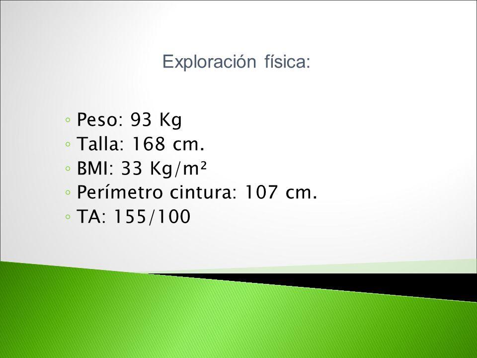 Peso: 93 Kg Talla: 168 cm. BMI: 33 Kg/m² Perímetro cintura: 107 cm. TA: 155/100 Exploración física: