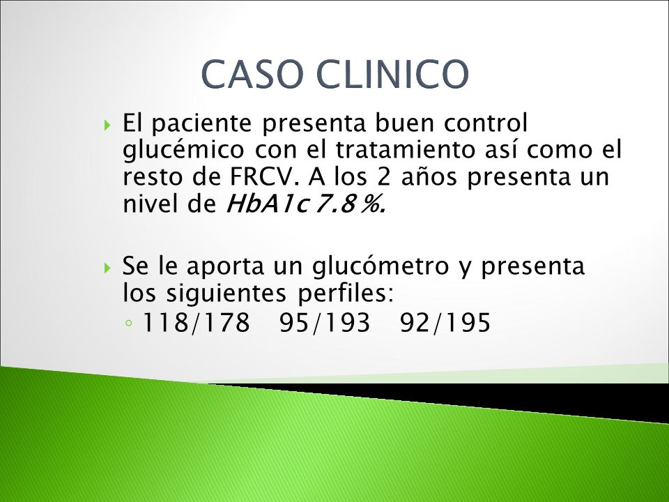 El paciente presenta buen control glucémico con el tratamiento así como el resto de FRCV. A los 2 años presenta un nivel de HbA1c 7.8 %. Se le aporta