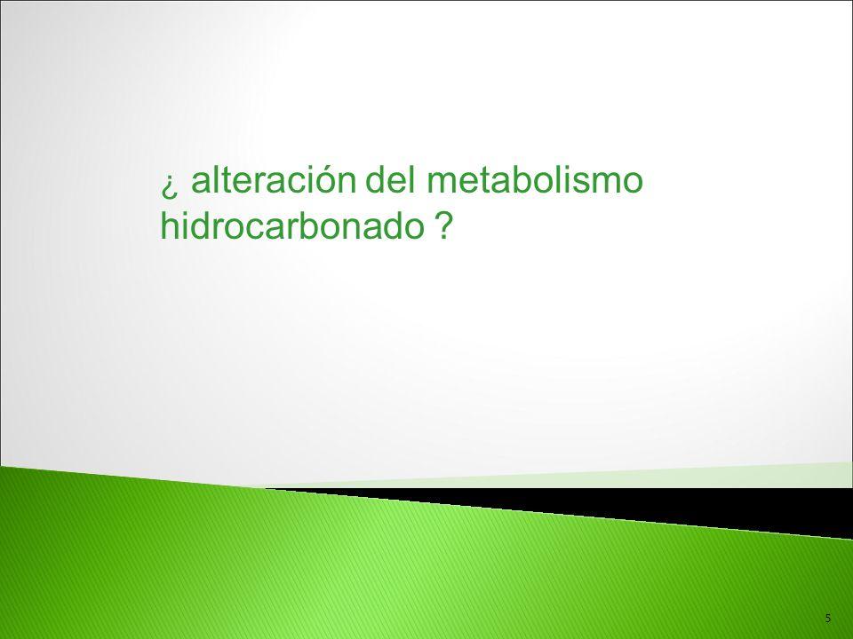 5 ¿ alteración del metabolismo hidrocarbonado ?