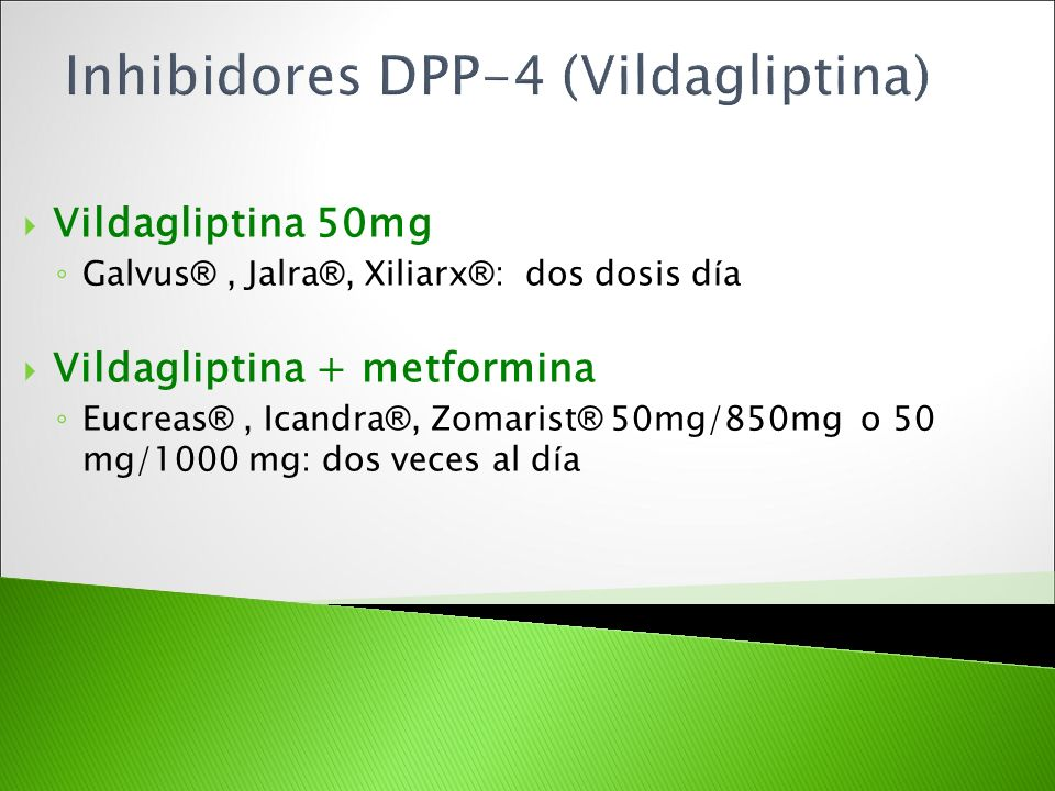 Vildagliptina 50mg Galvus ®, Jalra ®, Xiliarx ® : dos dosis d í a Vildagliptina + metformina Eucreas ®, Icandra ®, Zomarist ® 50mg/850mg o 50 mg/1000