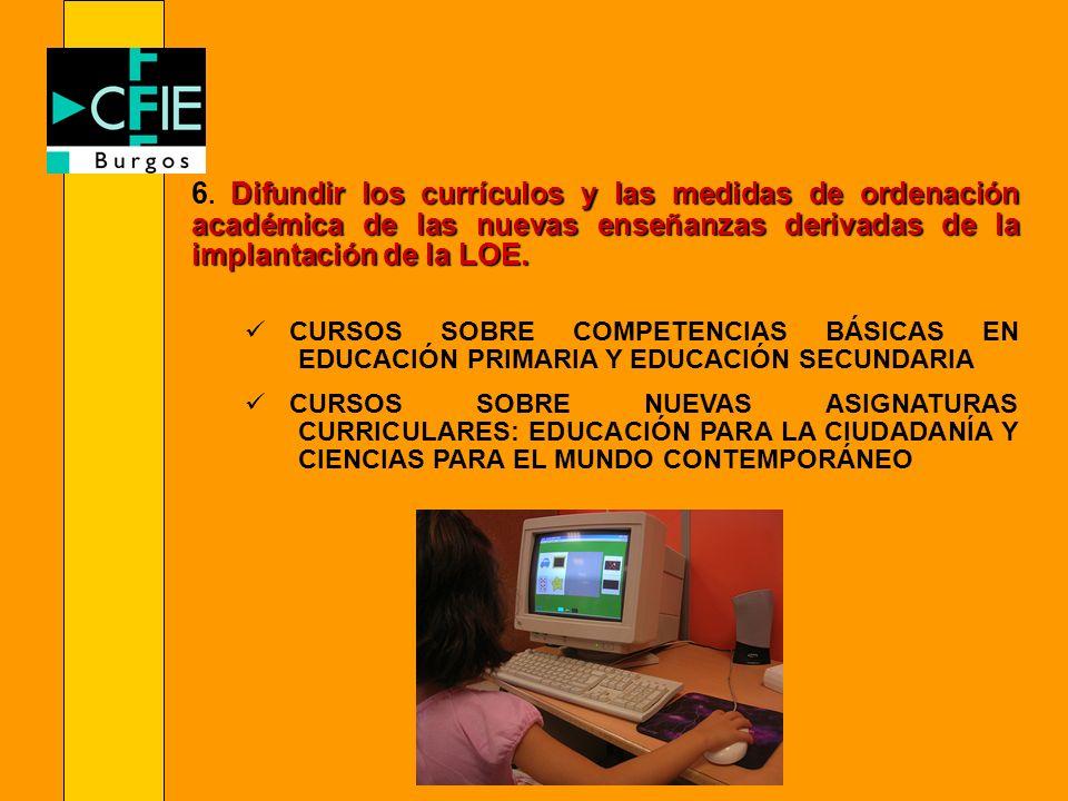 Difundir los currículos y las medidas de ordenación académica de las nuevas enseñanzas derivadas de la implantación de la LOE. 6. Difundir los currícu