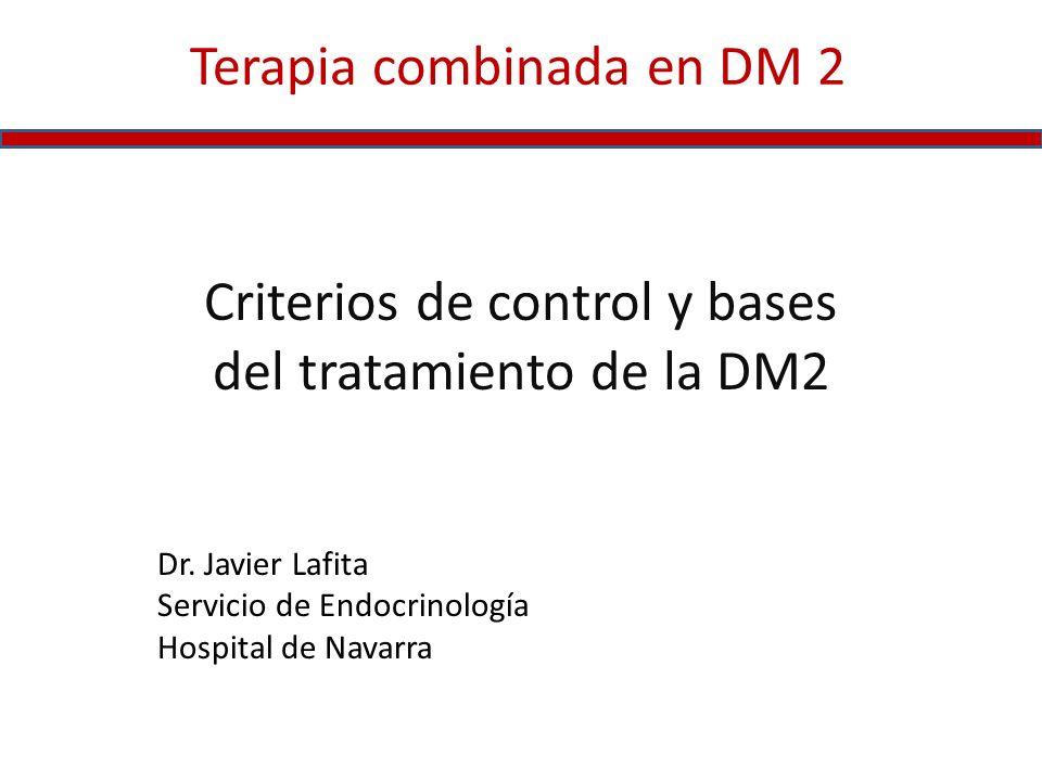 Terapia combinada en DM 2 Criterios de control y bases del tratamiento de la DM2 Dr. Javier Lafita Servicio de Endocrinología Hospital de Navarra