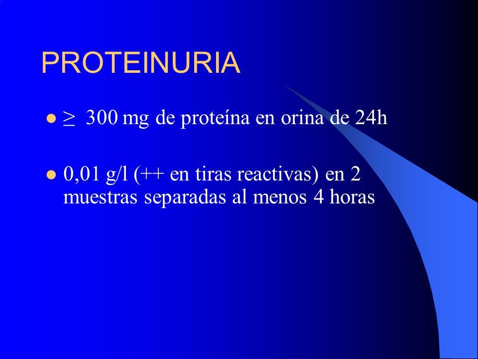 PROTEINURIA 300 mg de proteína en orina de 24h 0,01 g/l (++ en tiras reactivas) en 2 muestras separadas al menos 4 horas